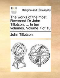 The Works of the Most Reverend Dr John Tillotson, ... in Ten Volumes. Volume 7 of 10 by John Tillotson