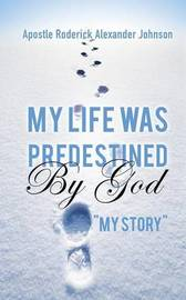 My Life Was Predestined by God by Apostle Roderick Alexander Johnson