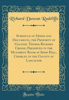 Schedule of Deeds and Documents, the Property of Colonel Thomas Richard Crosse, Preserved in the Muniment Room at Shaw Hill, Chorley, in the County of Lancaster (Classic Reprint) by Richard Duncan Radcliffe