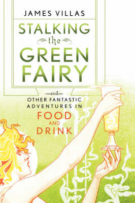Stalking the Green Fairy: And Other Fantastic Adventures in Food and Drink by James Villas image