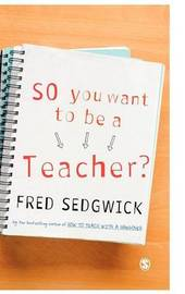 So You Want to be a Teacher? by Fred Sedgwick