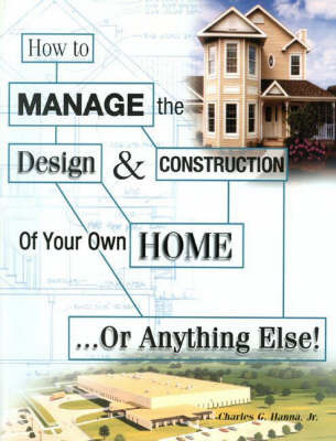 How to Manage the Design and Construction of Your Own Home by Charles G. Hanna
