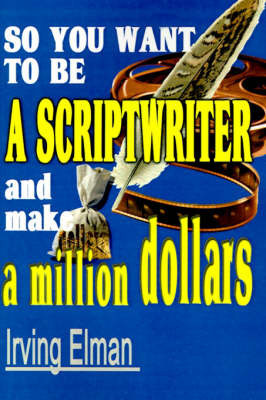 So You Want to Be a Scriptwriter and Make a Million Dollars by Irving Stanton Elman