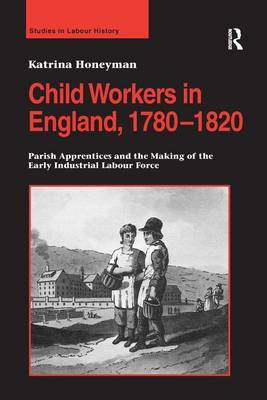 Child Workers in England, 1780-1820 by Katrina Honeyman