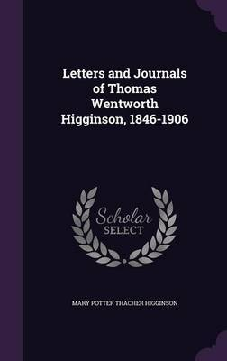Letters and Journals of Thomas Wentworth Higginson, 1846-1906 by Mary Potter Thacher Higginson