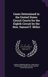 Cases Determined in the United States Circuit Courts for the Eighth Circuit by the Hon. Samuel F. Miller by Samuel Freeman Miller image