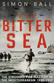 The Bitter Sea: The Struggle for Mastery in the Mediterranean 1935-1949 by Simon Ball image