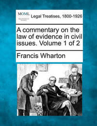A Commentary on the Law of Evidence in Civil Issues. Volume 1 of 2 by Francis Wharton