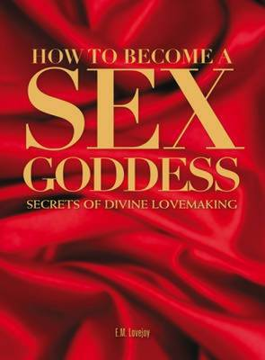 How to Become a Sex Goddess by E.M. Lovejoy