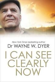 I Can See Clearly Now by Wayne W Dyer