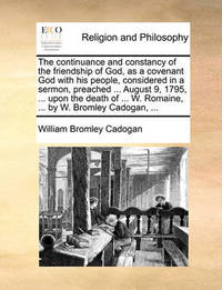 The Continuance and Constancy of the Friendship of God, as a Covenant God with His People, Considered in a Sermon, Preached ... August 9, 1795, ... Upon the Death of ... W. Romaine, ... by W. Bromley Cadogan, by William Bromley Cadogan