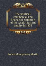 The Political, Commercial and Finanacial Condition of the Anglo-Eastern Empire in 1832 by Robert Montgomery Martin