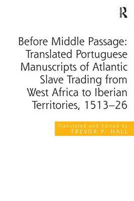 Before Middle Passage: Translated Portuguese Manuscripts of Atlantic Slave Trading from West Africa to Iberian Territories, 1513-26 by Trevor P. Hall