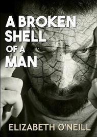 A Broken Shell of a Man by Elizabeth O'Neill