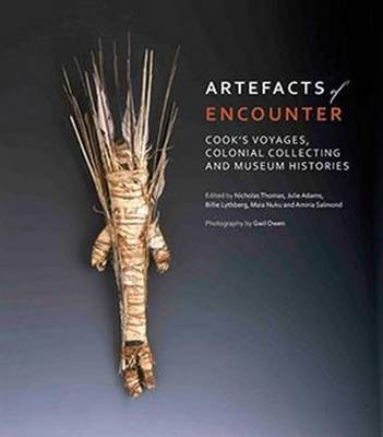 Artefacts of Encounter: Cook's Voyages, Colonial Collecting and Museum Histories by Nicholas Thomas