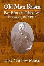 Old Man Rasin: Boss Politics in Gilded Age Baltimore, 1867-1907 by Tracy M Melton image
