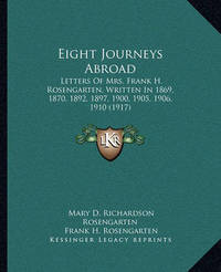 Eight Journeys Abroad: Letters of Mrs. Frank H. Rosengarten, Written in 1869, 1870, 1892, 1897, 1900, 1905, 1906, 1910 (1917) by Mary D Richardson Rosengarten