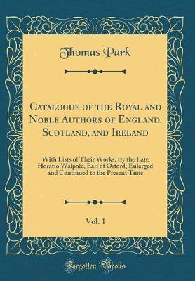 Catalogue of the Royal and Noble Authors of England, Scotland, and Ireland, Vol. 1 by Thomas Park