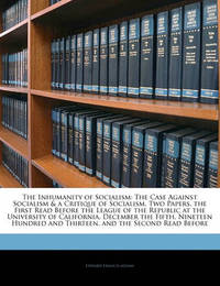 The Inhumanity of Socialism: The Case Against Socialism & a Critique of Socialism. Two Papers, the First Read Before the League of the Republic at the University of California, December the Fifth, Nineteen Hundred and Thirteen, and the Second Read Bef by Edward Francis Adams