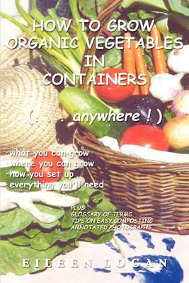 How to Grow Organic Vegetables in Containers ( Anywhere!) by Eileen M Logan