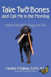 Take Two Bones and Call Me in the Morning: Holistic First Aid for Dogs and Cats by DVM M S O'Sullivan, Caroline