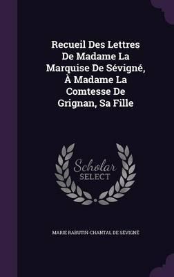 Recueil Des Lettres de Madame La Marquise de Sevigne, a Madame La Comtesse de Grignan, Sa Fille by Marie Rabutin-Chantal De Sevigne image
