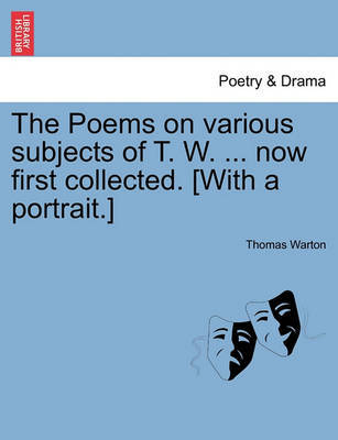The Poems on Various Subjects of T. W. ... Now First Collected. [With a Portrait.] by Thomas Warton