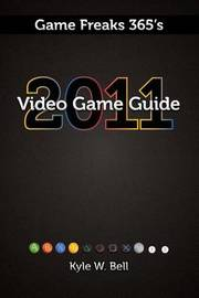 Game Freaks 365's Video Game Guide 2011 by Kyle W Bell