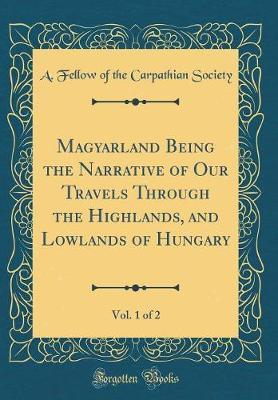 Magyarland Being the Narrative of Our Travels Through the Highlands, and Lowlands of Hungary, Vol. 1 of 2 (Classic Reprint) by A Fellow of the Carpathian Society