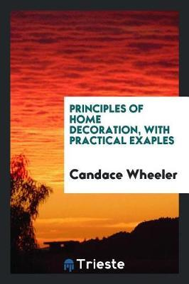 Principles of Home Decoration, with Practical Exaples by Candace Wheeler