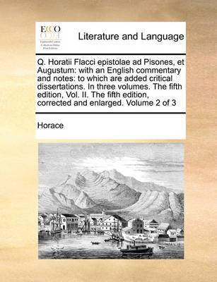 Q. Horatii Flacci Epistolae Ad Pisones, Et Augustum: With an English Commentary and Notes: To Which Are Added Critical Dissertations. in Three Volumes. the Fifth Edition, Vol. II. the Fifth Edition, Corrected and Enlarged. Volume 2 of 3 by Horace