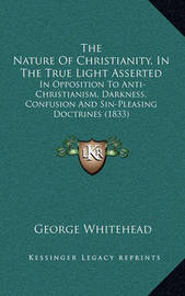 The Nature of Christianity, in the True Light Asserted: In Opposition to Anti-Christianism, Darkness, Confusion and Sin-Pleasing Doctrines (1833) by George Whitehead
