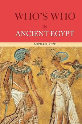 Who's Who in Ancient Egypt by Michael Rice