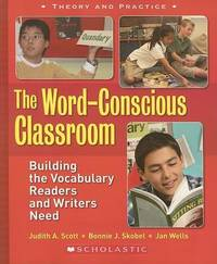 The Word-Conscious Classroom: Building the Vocabulary Readers and Writers Need by Judith A Scott (University of California-Santa Cruz)