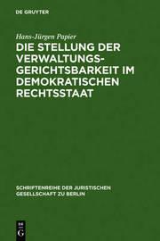Die Stellung Der Verwaltungsgerichtsbarkeit Im Demokratischen Rechtsstaat: Vortrag Gehalten VOR Der Berliner Juristischen Gesellschaft Am 29. November 1978 by Hans-Jurgen Papier