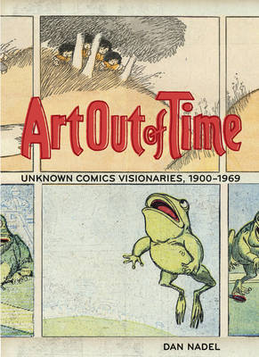 Art out of Time: Unknown Comic Visionairies 1900 - 1969 by Dan Nadel