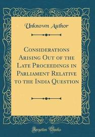 Considerations Arising Out of the Late Proceedings in Parliament Relative to the India Question (Classic Reprint) by Unknown Author image