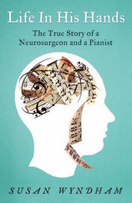 Life in His Hands: The True Story of a Neurosurgeon and a Pianist by Susan Wyndham image