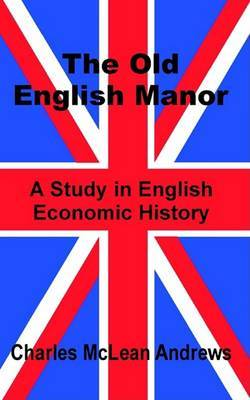 The Old English Manor: A Study in English Economic History by Charles McLean Andrews image