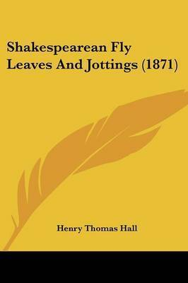 Shakespearean Fly Leaves And Jottings (1871) by Henry Thomas Hall