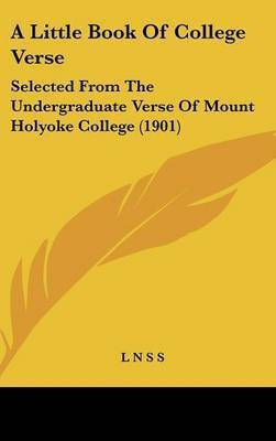 A Little Book of College Verse: Selected from the Undergraduate Verse of Mount Holyoke College (1901)