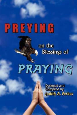 PREYING on the Blessings of PRAYING by Judith A. Forbes