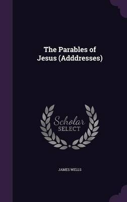 The Parables of Jesus (Adddresses) by James Wells