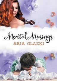 Mortal Musings by Aria Glazki