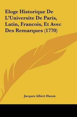 Eloge Historique de L'Universite de Paris, Latin, Francois, Et Avec Des Remarques (1770) by Jacques Albert Hazon image