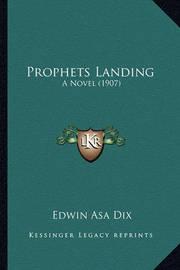 Prophets Landing Prophets Landing: A Novel (1907) a Novel (1907) by Edwin Asa Dix