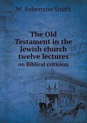 The Old Testament in the Jewish Church Twelve Lectures on Biblical Criticism by W Robertson Smith