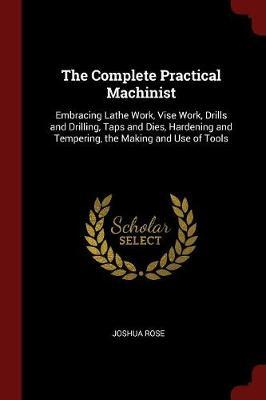 The Complete Practical Machinist by Joshua Rose