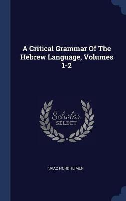 A Critical Grammar of the Hebrew Language, Volumes 1-2 by Isaac Nordheimer