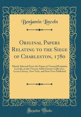 Original Papers Relating to the Siege of Charleston, 1780 by Benjamin Lincoln